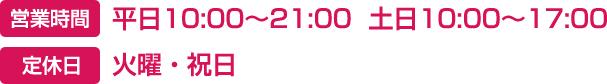 営業時間-平日10:00〜21:00  土日10:00〜17:00 定休日-火曜・祝日