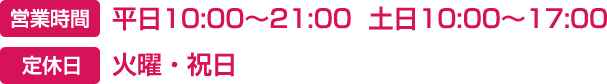 営業時間-平日10:00〜20:00  土日10:00〜17:00 定休日-火曜・祝日